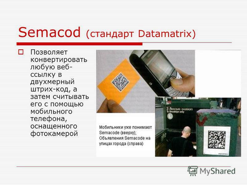 Semacod (стандарт Datamatrix) Позволяет конвертировать любую веб- ссылку в двухмерный штрих-код, а затем считывать его с помощью мобильного телефона, оснащенного фотокамерой