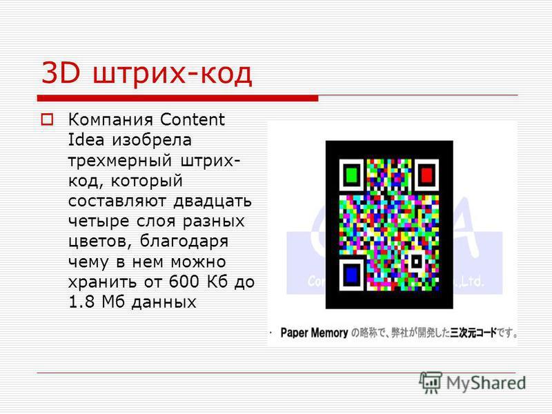 3D штрих-код Компания Content Idea изобрела трехмерный штрих- код, который составляют двадцать четыре слоя разных цветов, благодаря чему в нем можно хранить от 600 Кб до 1.8 Мб данных