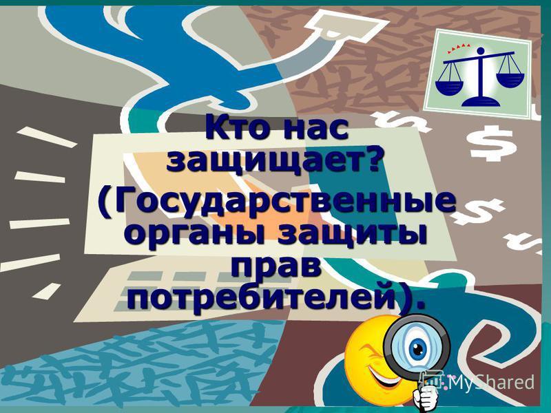 Кто нас защищает? (Государственные органы защиты прав потребителей).