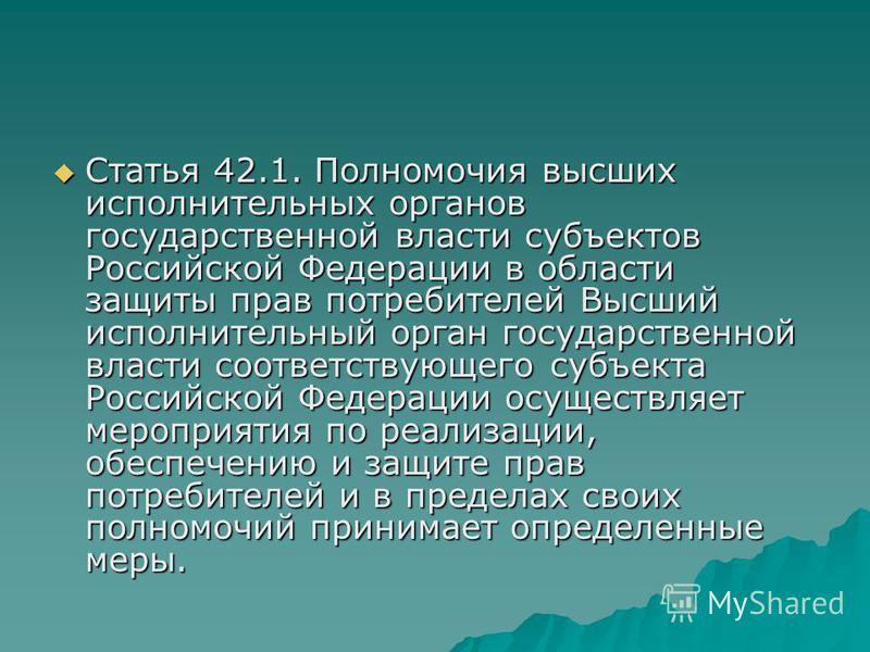 Статья 42.1. Полномочия высших исполнительных органов государственной власти субъектов Российской Федерации в области защиты прав потребителей Высший исполнительный орган государственной власти соответствующего субъекта Российской Федерации осуществл