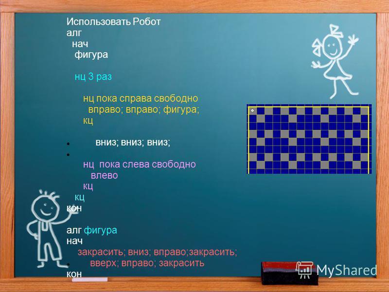 Использовать Робот алг нач фигура нц 3 раз нц пока справа свободно вправо; вправо; фигура; кц вниз; вниз; вниз; нц пока слева свободно влево кц кон алг фигура нач закрасить; вниз; вправо;закрасить; вверх; вправо; закрасить кон