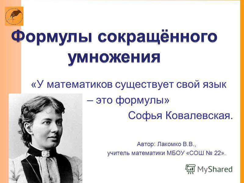 «У математиков существует свой язык – это формулы» Софья Ковалевская. Автор: Лакомко В.В., учитель математики МБОУ «СОШ 22».