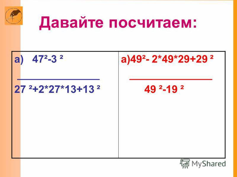 Давайте посчитаем: а) 47²-3 ² ______________ 27 ²+2*27*13+13 ² а)49²- 2*49*29+29 ² ______________ 49 ²-19 ²