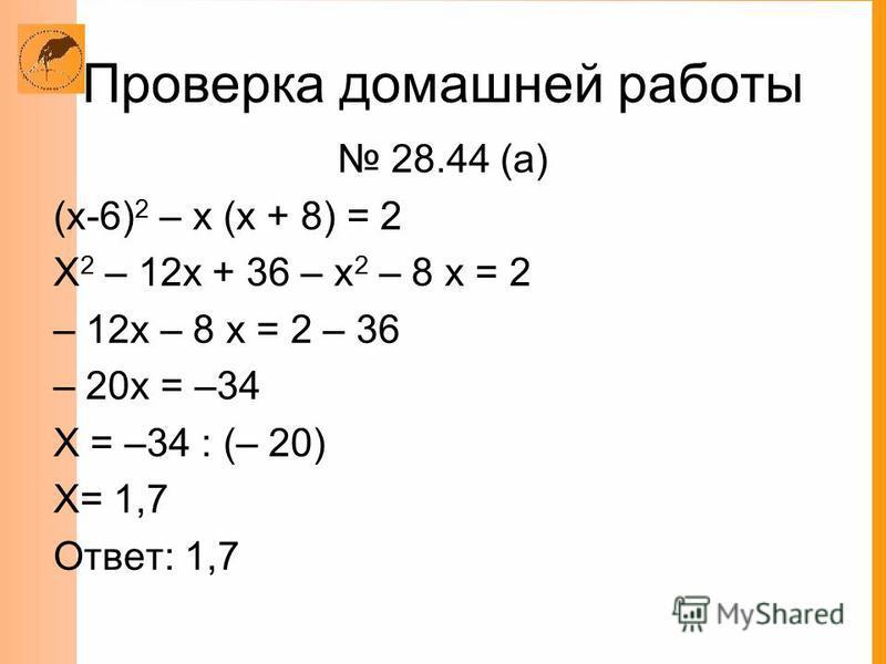 Проверка домашней работы 28.44 (а) (х-6) 2 – х (х + 8) = 2 Х 2 – 12 х + 36 – х 2 – 8 х = 2 – 12 х – 8 х = 2 – 36 – 20 х = –34 Х = –34 : (– 20) Х= 1,7 Ответ: 1,7