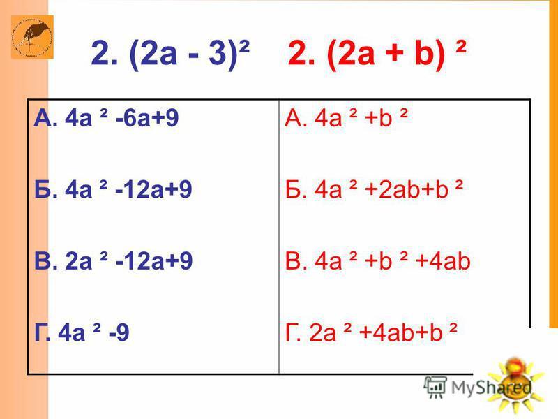 2. (2a - 3)² 2. (2a + b) ² А. 4a ² -6a+9 Б. 4a ² -12a+9 В. 2a ² -12a+9 Г. 4a ² -9 А. 4a ² +b ² Б. 4a ² +2ab+b ² В. 4a ² +b ² +4ab Г. 2a ² +4ab+b ²