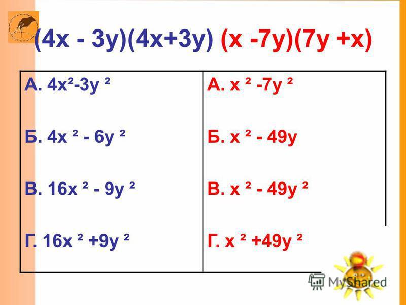 (4x - 3y)(4x+3y) (x -7y)(7y +x) А. 4x²-3y ² Б. 4x ² - 6y ² В. 16x ² - 9y ² Г. 16x ² +9y ² А. x ² -7y ² Б. x ² - 49y В. x ² - 49y ² Г. x ² +49y ²