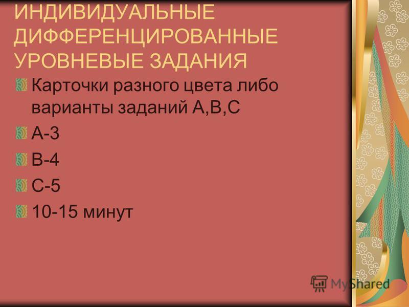 ИНДИВИДУАЛЬНЫЕ ДИФФЕРЕНЦИРОВАННЫЕ УРОВНЕВЫЕ ЗАДАНИЯ Карточки разного цвета либо варианты заданий А,В,С А-3 В-4 С-5 10-15 минут