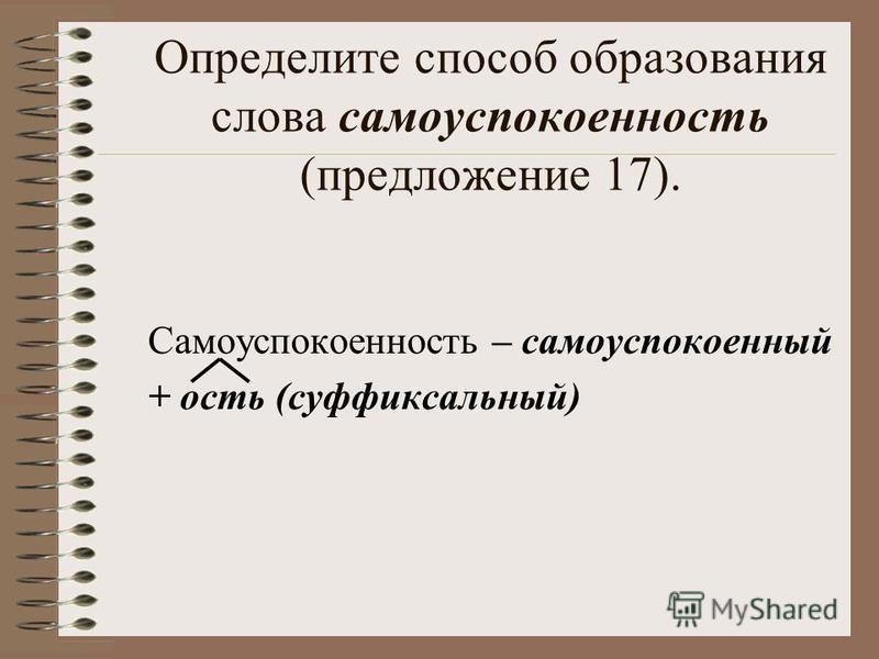 Определите способ образования слова самоуспокоенность (предложение 17). Самоуспокоенность – самоуспокоенный + ость (суффиксальный)