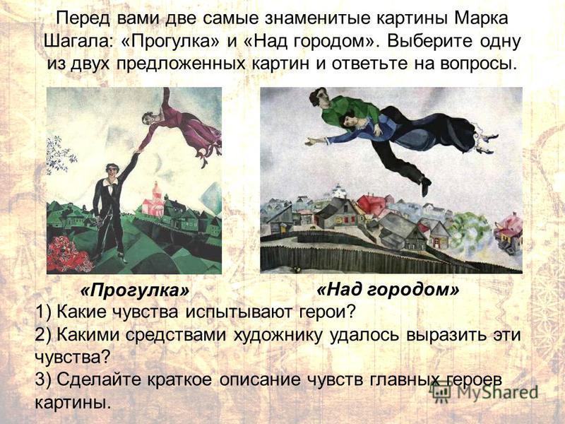 Перед вами две самые знаменитые картины Марка Шагала: «Прогулка» и «Над городом». Выберите одну из двух предложенных картин и ответьте на вопросы. «Прогулка» «Над городом» 1) Какие чувства испытывают герои? 2) Какими средствами художнику удалось выра