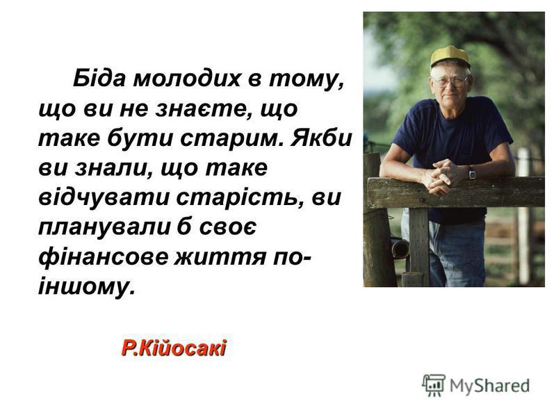 Біда молодих в тому, що ви не знаєте, що таке бути старим. Якби ви знали, що таке відчувати старість, ви планували б своє фінансове життя по- іншому. Р.Кійосакі