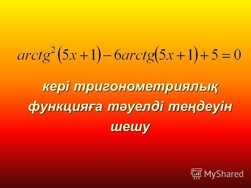 кері тригонометриялық функцияға тәуелді теңдеуін шешу кері тригонометриялық функцияға тәуелді теңдеуін шешу