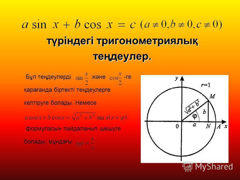 түріндегі тригонометриялық теңдеулер. Бұл теңдеулерді және -ге қарағанда біртекті теңдеулерге келтіруге болады. Немесе формуласын пайдаланып шешуге болады, мұндағы.