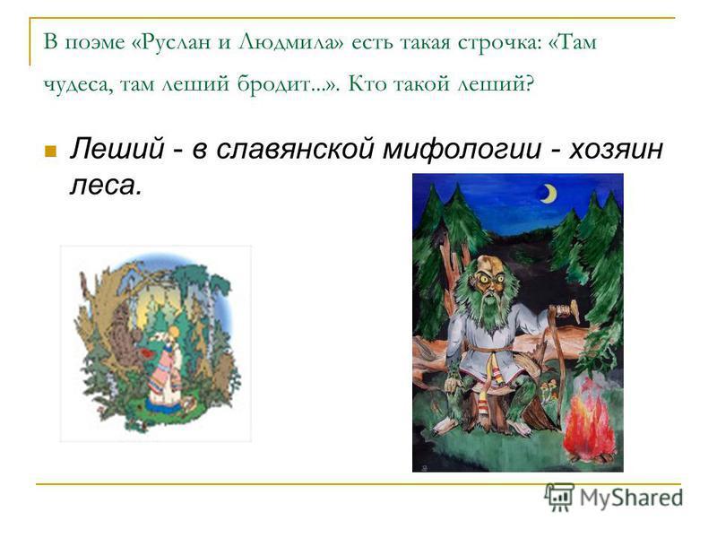 В поэме «Руслан и Людмила» есть такая строчка: «Там чудеса, там леший бродит...». Кто такой леший? Леший - в славянской мифологии - хозяин леса.