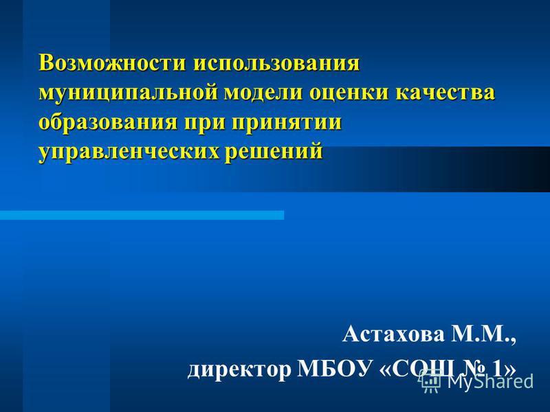 Возможности использования муниципальной модели оценки качества образования при принятии управленческих решений Астахова М.М., директор МБОУ «СОШ 1»
