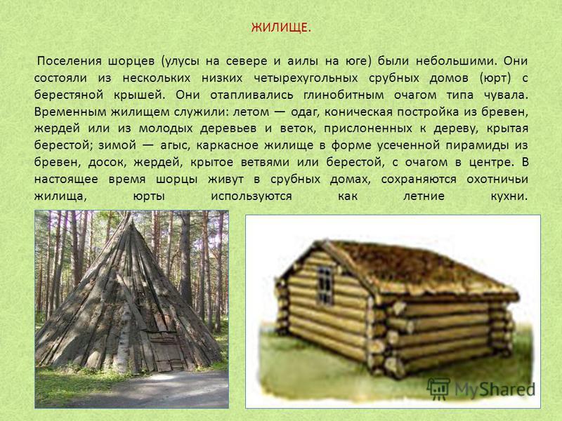 ЖИЛИЩЕ. Поселения шорцев (улусы на севере и аилы на юге) были небольшими. Они состояли из нескольких низких четырехугольных срубных домов (юрт) с берестяной крышей. Они отапливались глинобитным очагом типа чувала. Временным жилищем служили: летом ода
