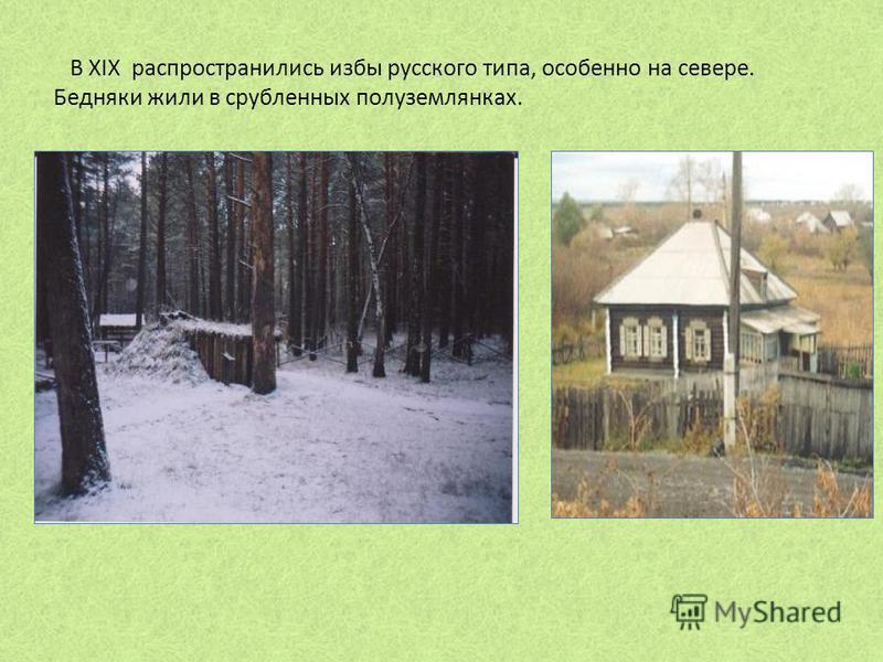 В XIX распространились избы русского типа, особенно на севере. Бедняки жили в срубленных полуземлянках.