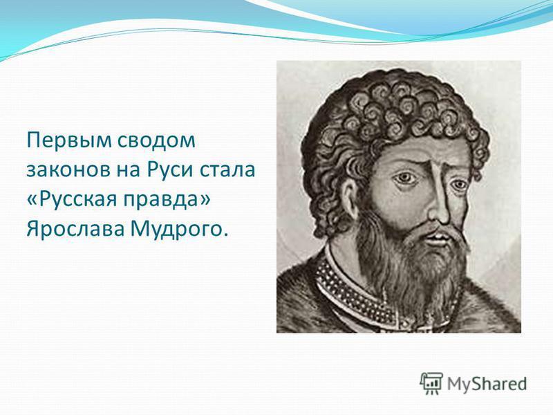 Первым сводом законов на Руси стала «Русская правда» Ярослава Мудрого.