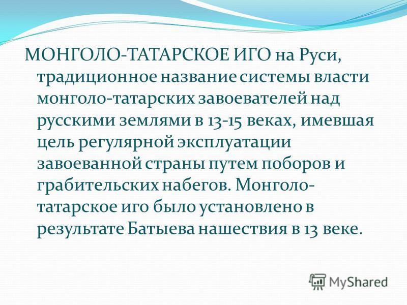 МОНГОЛО-ТАТАРСКОЕ ИГО на Руси, традиционное название системы власти монголо-татарских завоевателей над русскими землями в 13-15 веках, имевшая цель регулярной эксплуатации завоеванной страны путем поборов и грабительских набегов. Монголо- татарское и