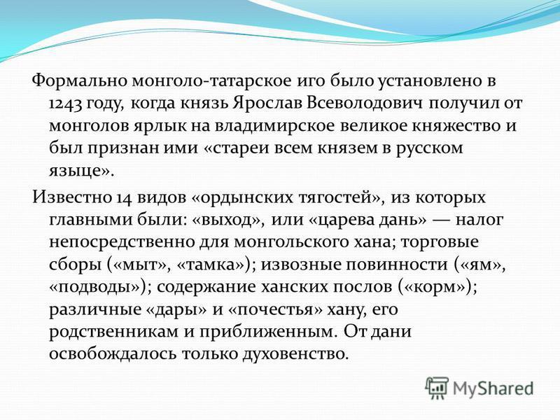 Формально монголо-татарское иго было установлено в 1243 году, когда князь Ярослав Всеволодович получил от монголов ярлык на владимирское великое княжество и был признан ими «старее всем князем в русском языке». Известно 14 видов «ордынских тягостей»,