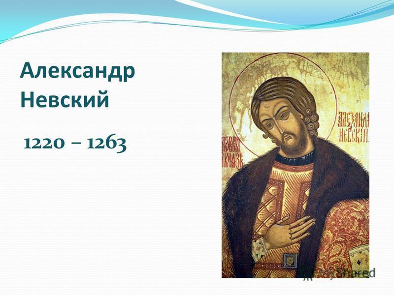 Александр Невский 1220 – 1263