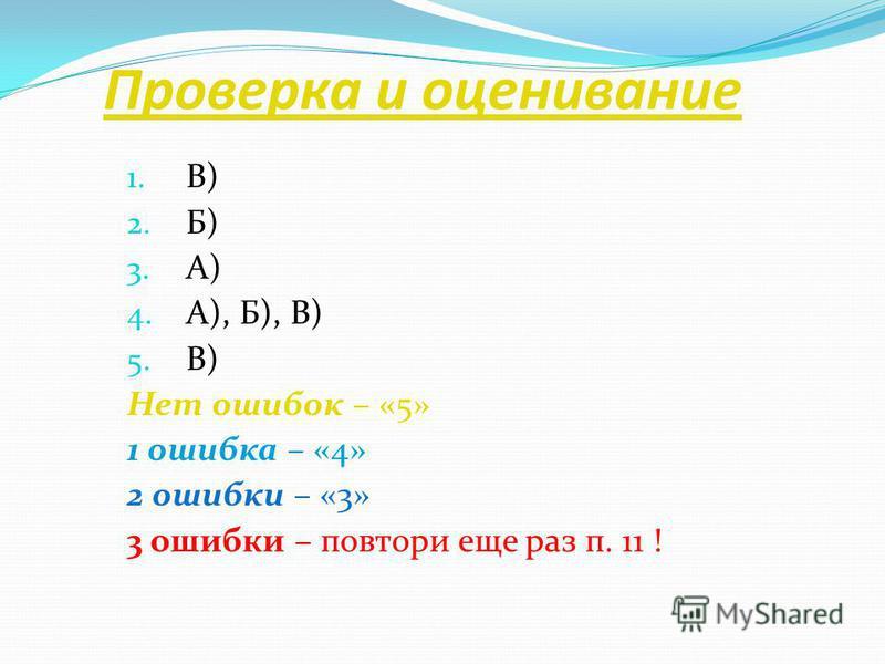 Проверка и оценивание 1. В) 2. Б) 3. А) 4. А), Б), В) 5. В) Нет ошибок – «5» 1 ошибка – «4» 2 ошибки – «3» 3 ошибки – повтори еще раз п. 11 !