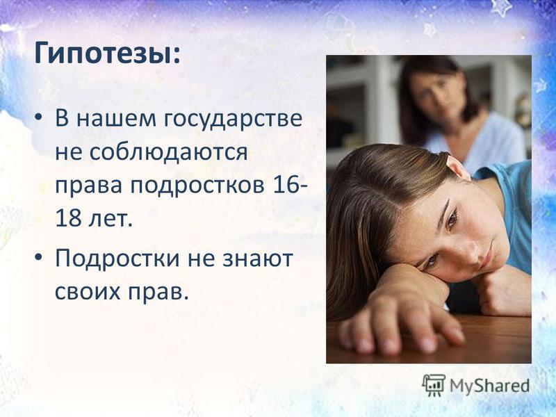 Гипотезы: В нашем государстве не соблюдаются права подростков 16- 18 лет. Подростки не знают своих прав.