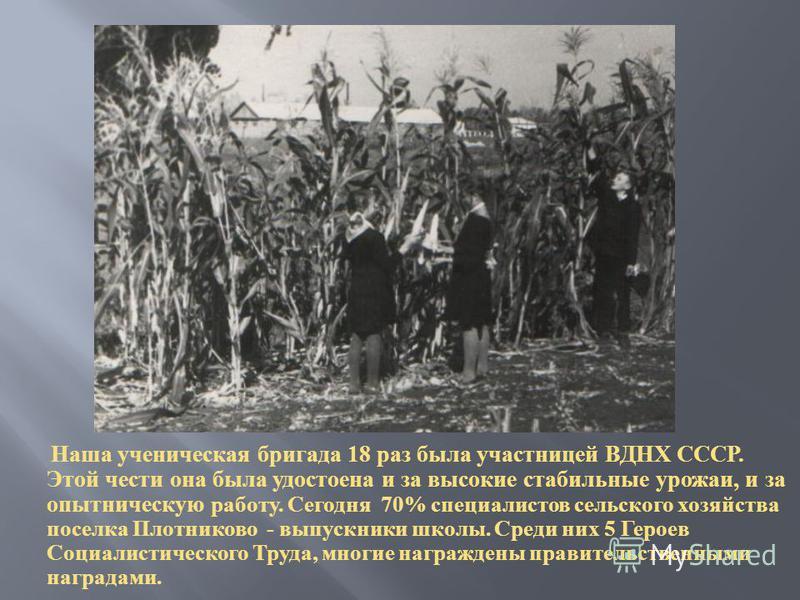 Наша ученическая бригада 18 раз была участницей ВДНХ СССР. Этой чести она была удостоена и за высокие стабильные урожаи, и за опытническую работу. Сегодня 70% специалистов сельского хозяйства поселка Плотниково - выпускники школы. Среди них 5 Героев