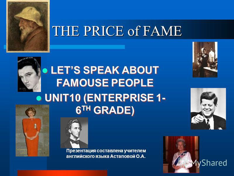 THE PRICE of FAME LETS SPEAK ABOUT FAMOUSE PEOPLE UNIT10 (ENTERPRISE 1- 6 TH GRADE) LETS SPEAK ABOUT FAMOUSE PEOPLE UNIT10 (ENTERPRISE 1- 6 TH GRADE) Презентация составлена учителем английского языка Астаповой О.А.