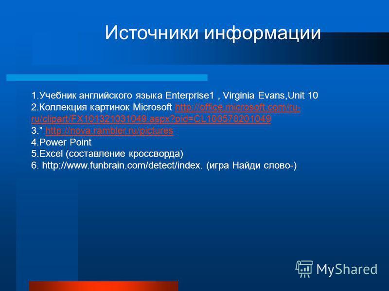 Источники информации 1. Учебник английского языка Enterprise1, Virginia Evans,Unit 10 2. Коллекция картинок Microsoft http://office.microsoft.com/ru- ru/clipart/FX101321031049.aspx?pid=CL100570201049http://office.microsoft.com/ru- ru/clipart/FX101321