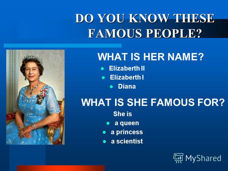 DO YOU KNOW THESE FAMOUS PEOPLE? WHAT IS HER NAME? Elizaberth II Elizaberth I Diana WHAT IS SHE FAMOUS FOR? She is a queen a princess a scientist