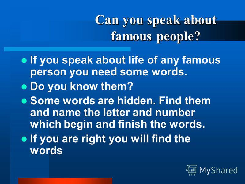 Can you speak about famous people? If you speak about life of any famous person you need some words. Do you know them? Some words are hidden. Find them and name the letter and number which begin and finish the words. If you are right you will find th