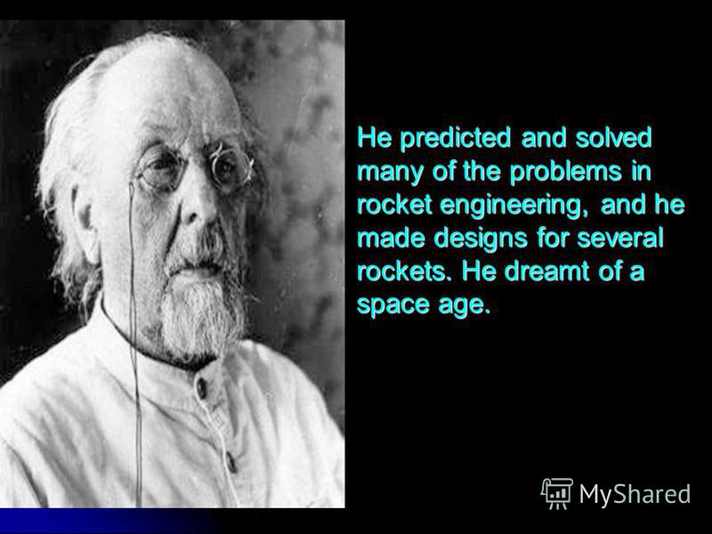 He predicted and solved many of the problems in rocket engineering, and he made designs for several rockets. He dreamt of a space age. He predicted and solved many of the problems in rocket engineering, and he made designs for several rockets. He dre