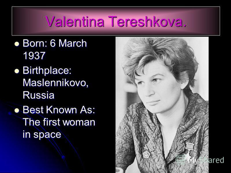Born: 6 March 1937 Born: 6 March 1937 Birthplace: Maslennikovo, Russia Birthplace: Maslennikovo, Russia Best Known As: The first woman in space Best Known As: The first woman in space Valentina Tereshkova.