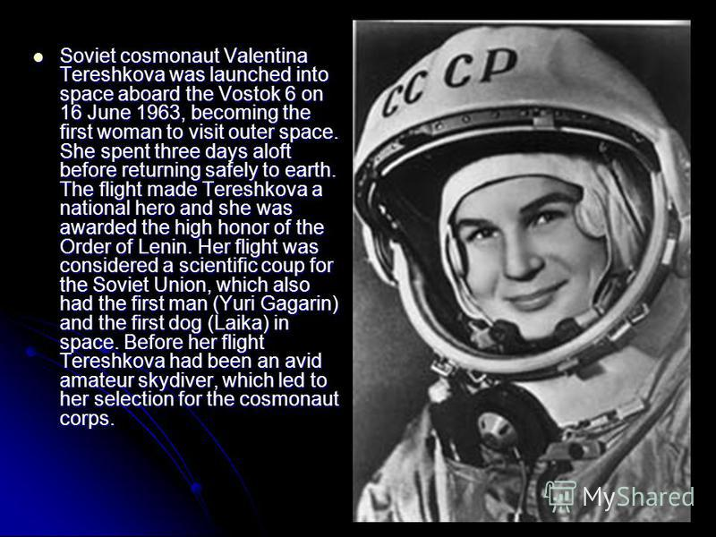 Soviet cosmonaut Valentina Tereshkova was launched into space aboard the Vostok 6 on 16 June 1963, becoming the first woman to visit outer space. She spent three days aloft before returning safely to earth. The flight made Tereshkova a national hero