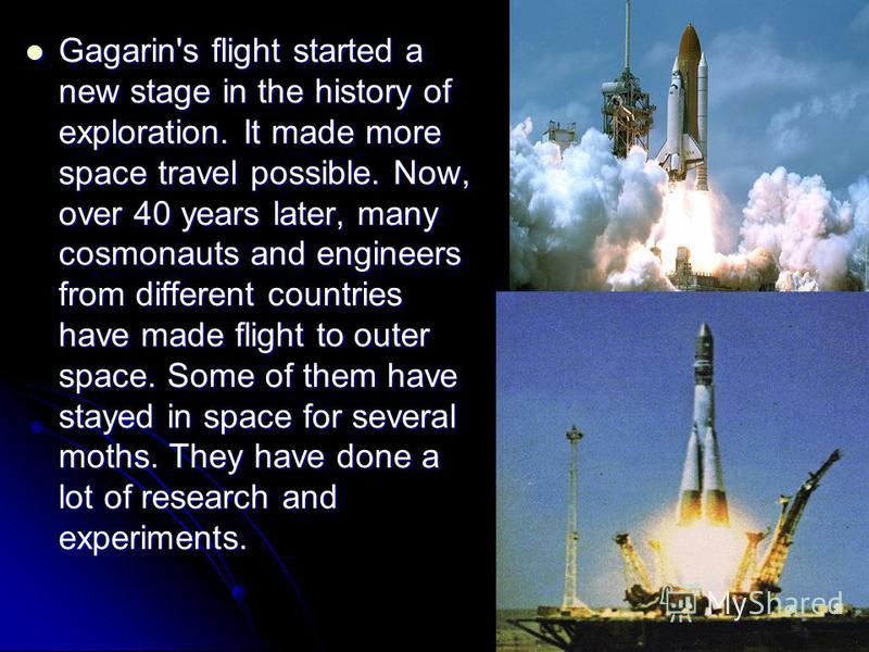 Gagarin's flight started a new stage in the history of exploration. It made more space travel possible. Now, over 40 years later, many cosmonauts and engineers from different countries have made flight to outer space. Some of them have stayed in spac