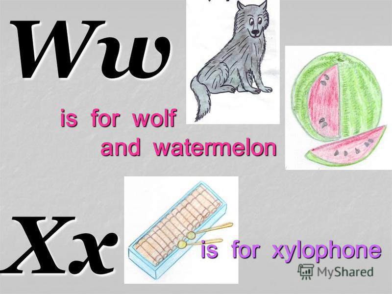WwXx is for wolf and watermelon and watermelon is for xylophone