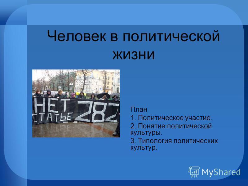Человек в политической жизни План 1. Политическое участие. 2. Понятие политической культуры. 3. Типология политических культур.