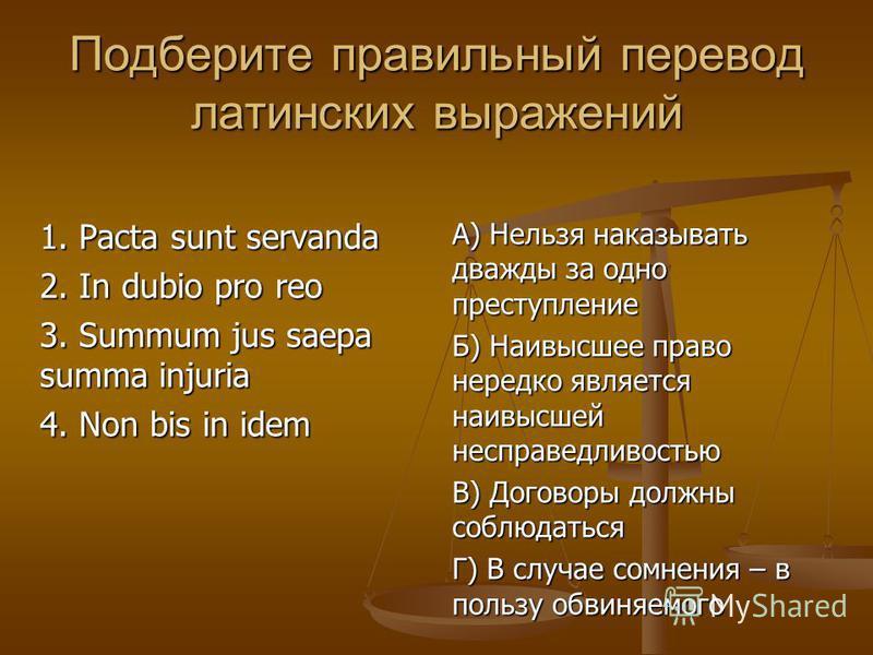 Подберите правильный перевод латинских выражений 1. Pacta sunt servanda 2. In dubio pro reo 3. Summum jus saepa summa injuria 4. Non bis in idem А) Нельзя наказывать дважды за одно преступление Б) Наивысшее право нередко является наивысшей несправедл