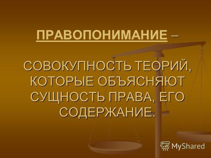 – СОВОКУПНОСТЬ ТЕОРИЙ, КОТОРЫЕ ОБЪЯСНЯЮТ СУЩНОСТЬ ПРАВА, ЕГО СОДЕРЖАНИЕ. ПРАВОПОНИМАНИЕ – СОВОКУПНОСТЬ ТЕОРИЙ, КОТОРЫЕ ОБЪЯСНЯЮТ СУЩНОСТЬ ПРАВА, ЕГО СОДЕРЖАНИЕ.