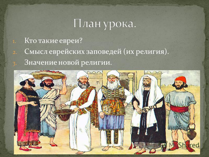 1. Кто такие евреи? 2. Смысл еврейских заповедей (их религия). 3. Значение новой религии.
