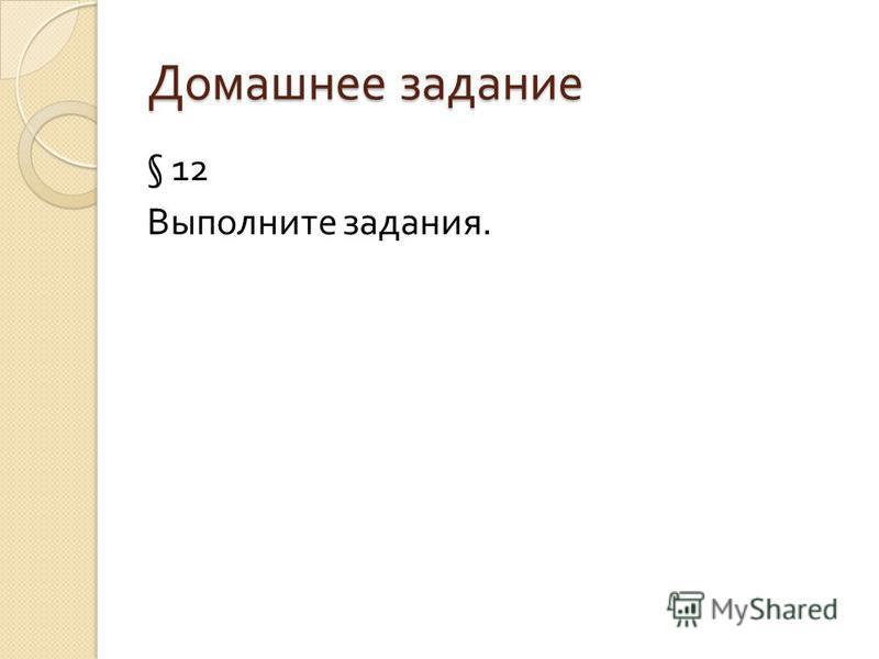Домашнее задание § 12 Выполните задания.
