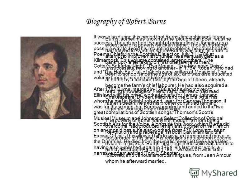 Biography of Robert Burns Burns, sometimes known as the 'ploughman poet', was the eldest son of a poverty-stricken farmer. Though his father had moved to Ayrshire, where Burns was born, in order to attempt to improve his fortunes, he eventually died