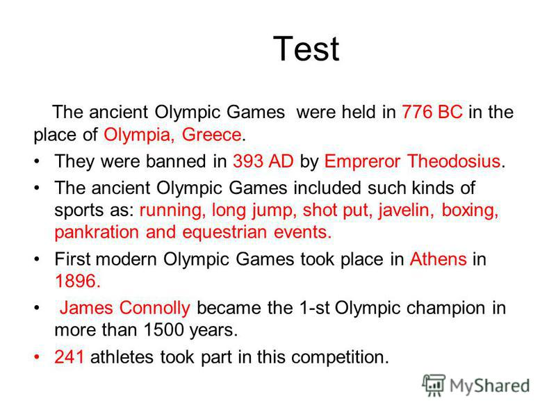 Test The ancient Olympic Games were held in 776 BC in the place of Olympia, Greece. They were banned in 393 AD by Empreror Theodosius. The ancient Olympic Games included such kinds of sports as: running, long jump, shot put, javelin, boxing, pankrati