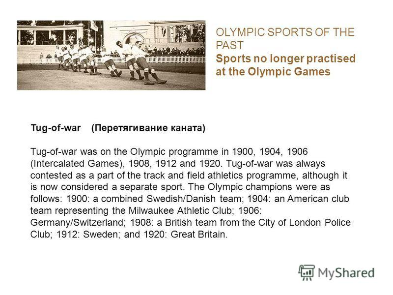 OLYMPIC SPORTS OF THE PAST Sports no longer practised at the Olympic Games Tug-of-war (Перетягивание каната) Tug-of-war was on the Olympic programme in 1900, 1904, 1906 (Intercalated Games), 1908, 1912 and 1920. Tug-of-war was always contested as a p