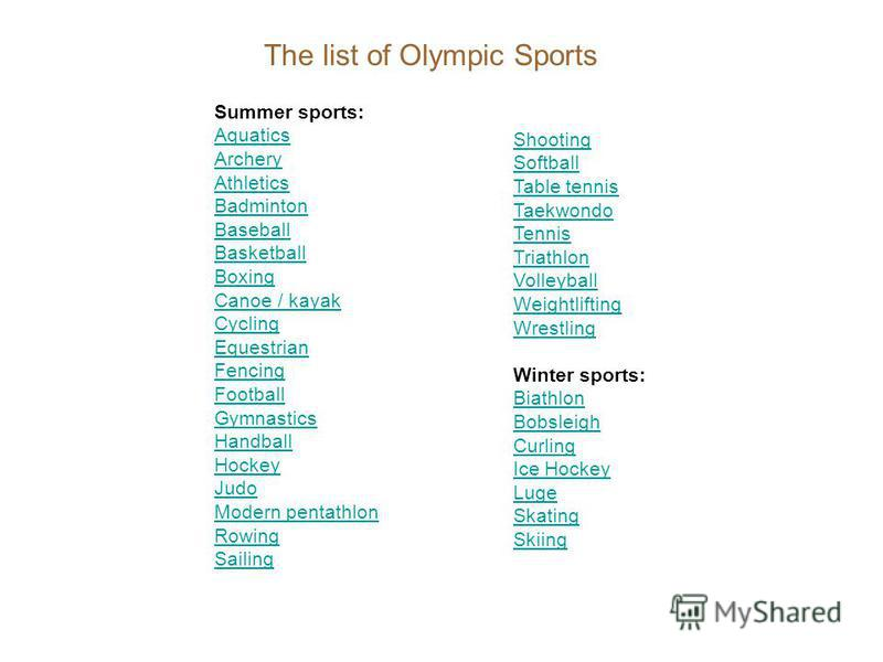 The list of Olympic Sports Summer sports: Aquatics Archery Athletics Badminton Baseball Basketball Boxing Canoe / kayak Cycling Equestrian Fencing Football Gymnastics Handball Hockey Judo Modern pentathlon Rowing Sailing Shooting Softball Table tenni