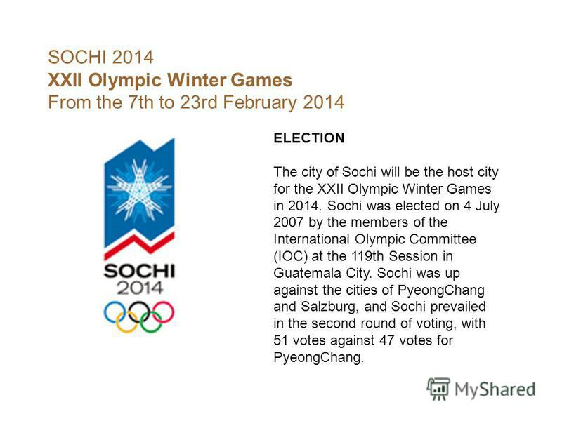 SOCHI 2014 XXII Olympic Winter Games From the 7th to 23rd February 2014 ELECTION The city of Sochi will be the host city for the XXII Olympic Winter Games in 2014. Sochi was elected on 4 July 2007 by the members of the International Olympic Committee