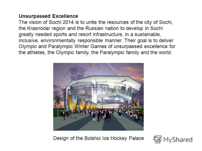 Unsurpassed Excellence The vision of Sochi 2014 is to unite the resources of the city of Sochi, the Krasnodar region and the Russian nation to develop in Sochi greatly needed sports and resort infrastructure, in a sustainable, inclusive, environmenta