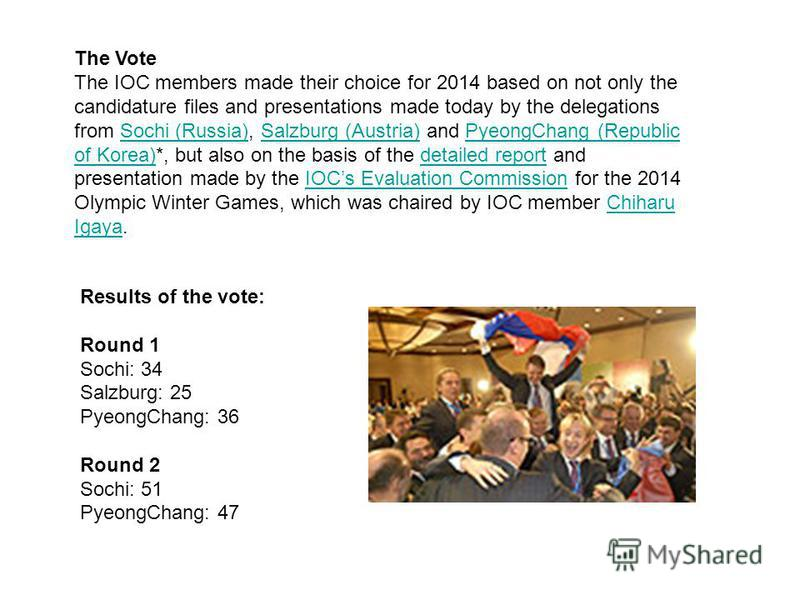 The Vote The IOC members made their choice for 2014 based on not only the candidature files and presentations made today by the delegations from Sochi (Russia), Salzburg (Austria) and PyeongChang (Republic of Korea)*, but also on the basis of the det