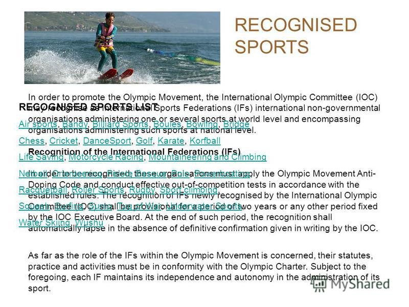 RECOGNISED SPORTS In order to promote the Olympic Movement, the International Olympic Committee (IOC) may recognise as International Sports Federations (IFs) international non-governmental organisations administering one or several sports at world le