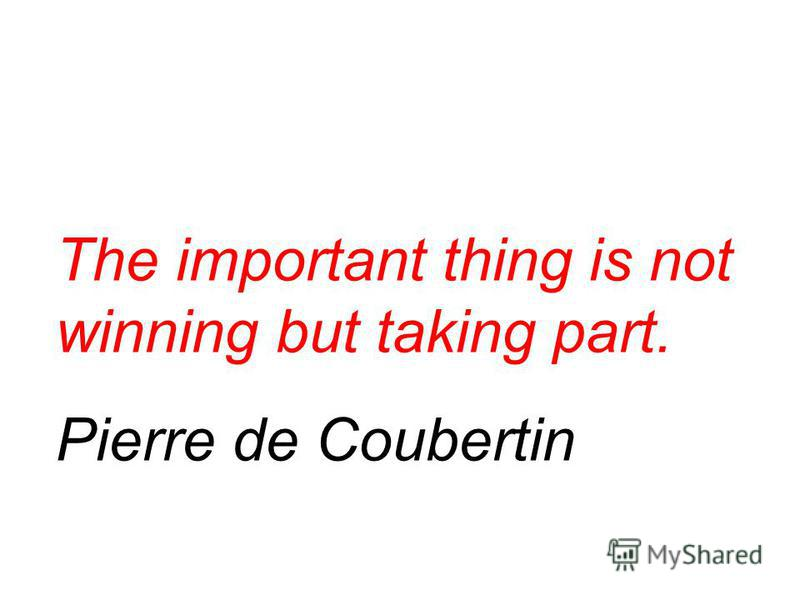 The important thing is not winning but taking part. Pierre de Coubertin